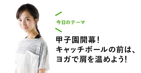 今日のテーマ:甲子園開幕! キャッチボールの前は、ヨガで肩を温めよう!